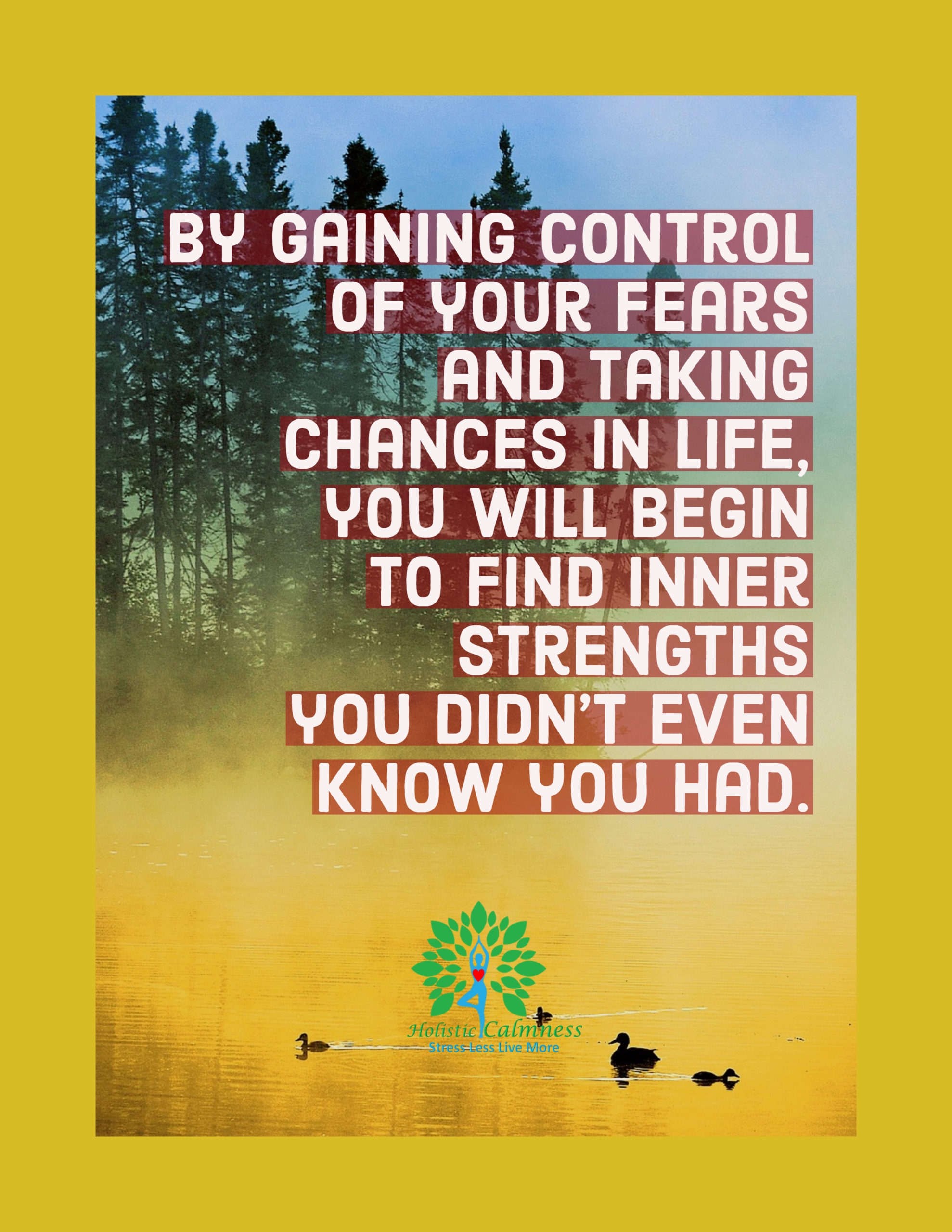 By gaining control of your fears and taking chances in life, you will begin to find inner strengths you didn't even know you had