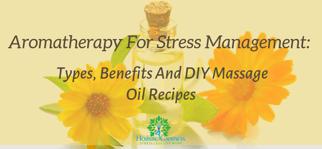 Aromatherapy for Stress Management Types, Benefits and DIY Massage Oil Recipes
