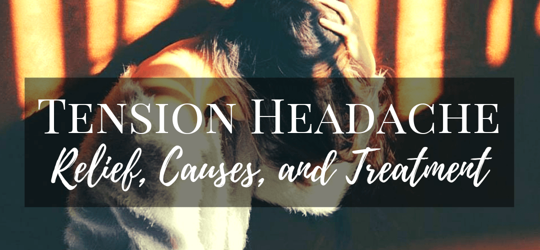 Tension Headache Relief, Causes, and Treatment