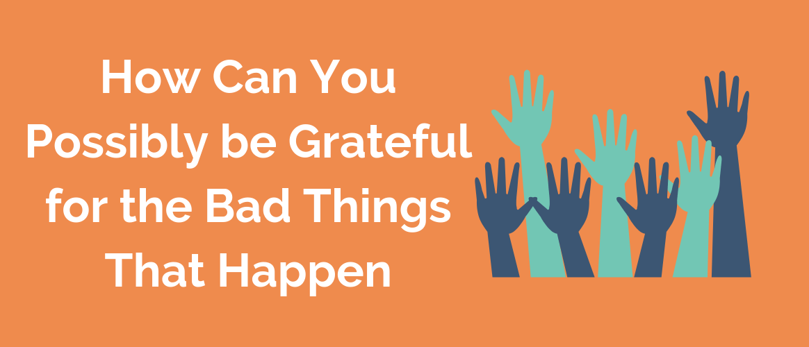 How Can You Possibly Be Grateful For The Bad Things That Happen_